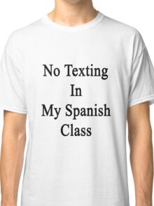 No Texting In My Spanish Class  Classic T-Shirt