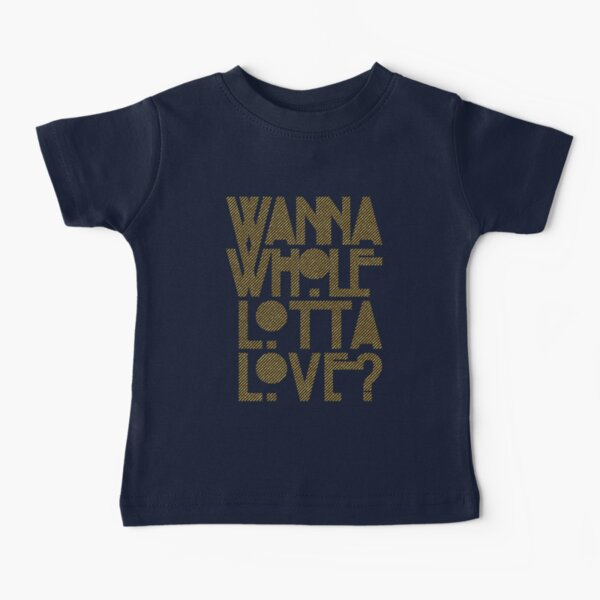 Wanna Whole Lotta Love Baby T-Shirt