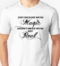"""Just Because We're Magic Doesn't Mean We're Not Real"" T-shirt T-Shirt"