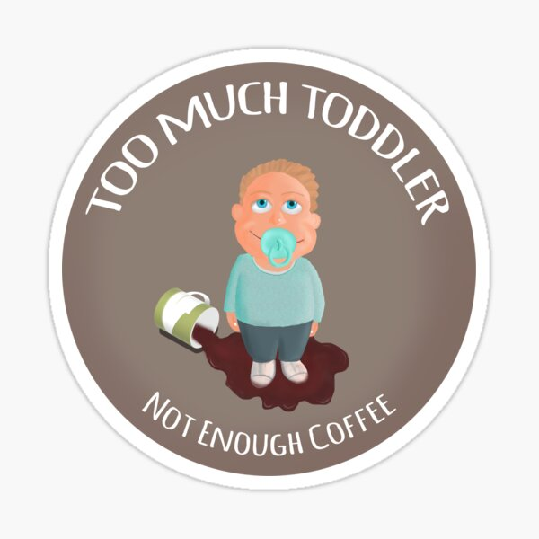 Too much toddler not enough coffee Sticker