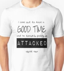 I came out to have a good time, and I'm honestly feeling so attacked right now. T-Shirt