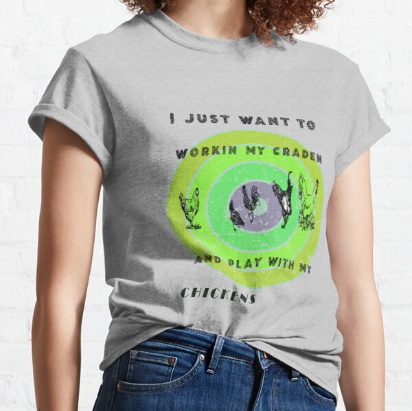 WANT TO WORKIN MY CRADEN AND PLAY WITH MY CHICKENS   Classic T-Shirt