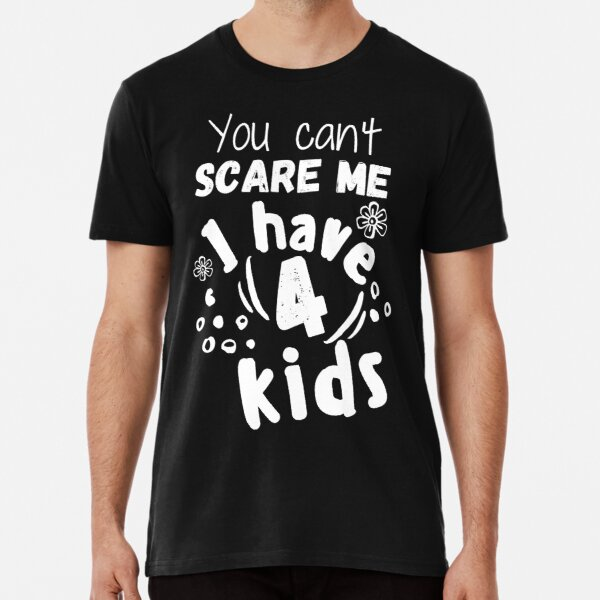 You can't scare me I have 4 kids Premium T-Shirt