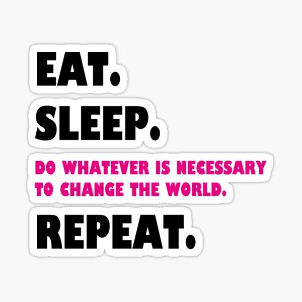 eat. sleep. change the world. repeat. Sticker
