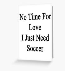 No Time For Love I Just Need Soccer Greeting Card