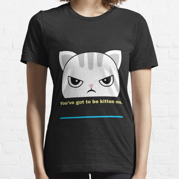You've got to be kitten me. Funny cute angry cat design Essential T-Shirt