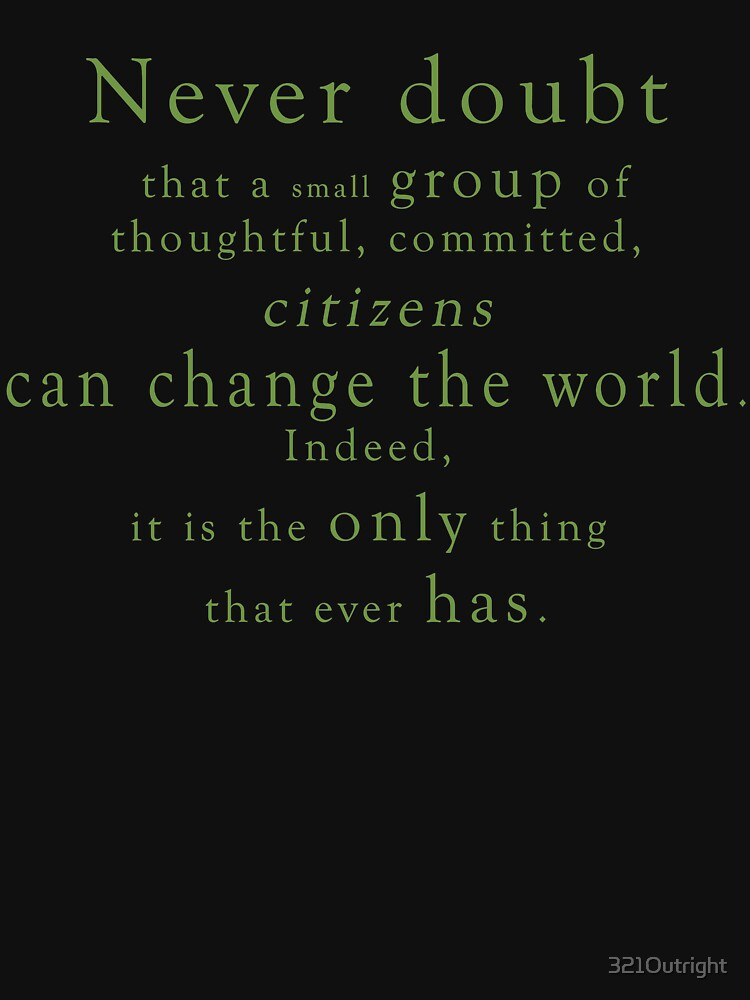 """Never doubt that a small group of thoughtful, committed, citizens can change the world. Indeed, it is the only thing that ever has."" - Quote by 321Outright"
