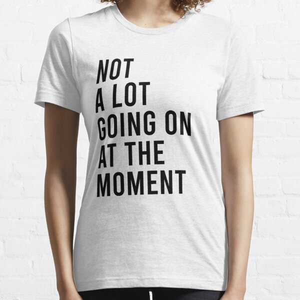 Not a lot going on at the moment Essential T-Shirt