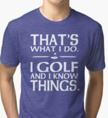That's what I do I Golf and I know things Tri-blend T-Shirt