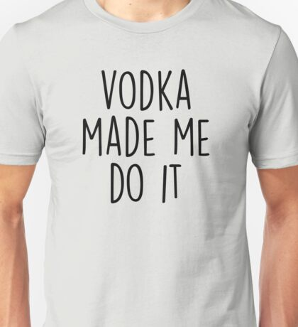 Vodka made me do it Unisex T-Shirt