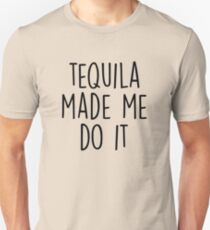 Tequila made me do it Unisex T-Shirt