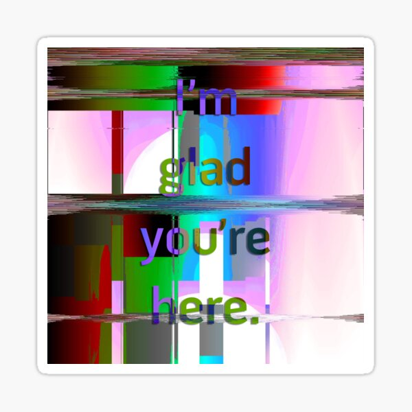 I'm Glad You're Here Sticker