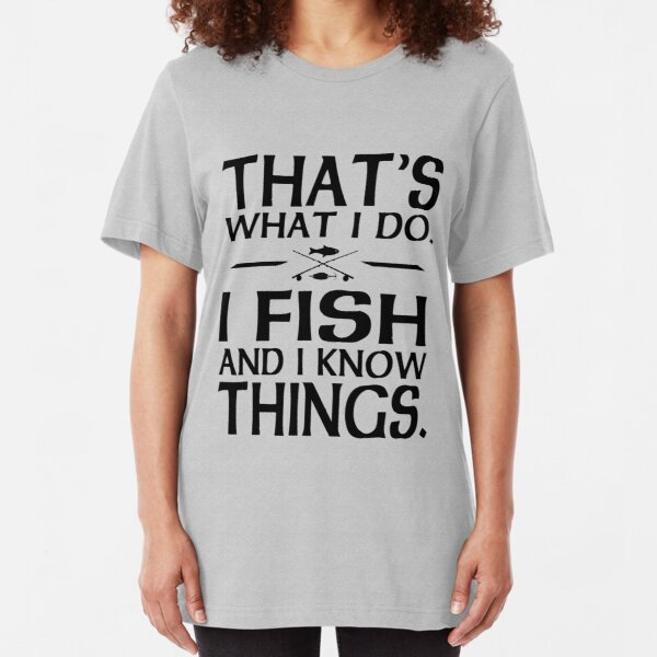 That's what I do I fish and I know things Slim Fit T-Shirt