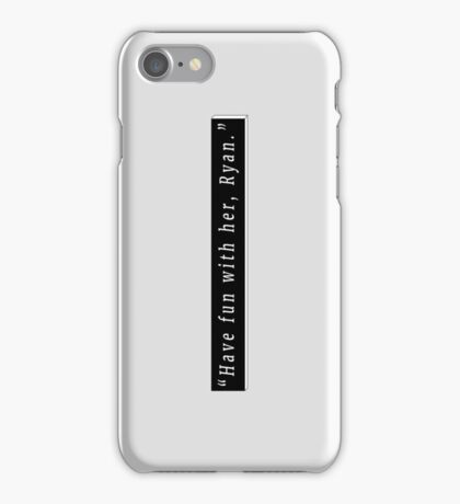 Have fun with her, Ryan iPhone Case/Skin