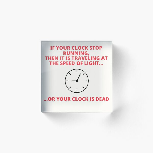 IF YOUR CLOCK STOP RUNNING , THEN YOUR CLOCK IS TRAVELLING AT THE SPEED OF LIGHT OR YOUR CLOCK IS DEAD Acrylic Block