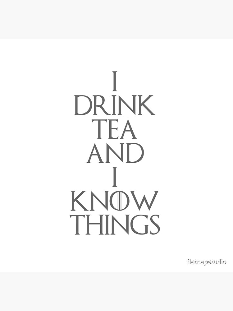 I DRINK TEA AND I KNOW THINGS by flatcapstudio