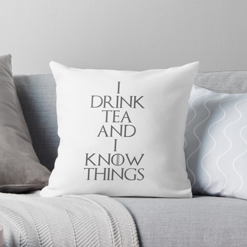 I DRINK TEA AND I KNOW THINGS Throw Pillow