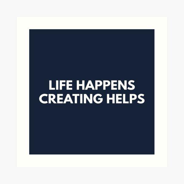 Life Happens Creating Helps Art Print