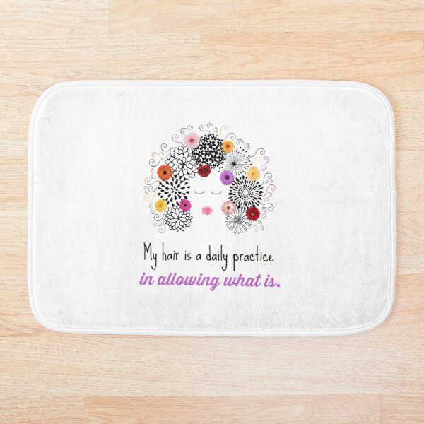 My hair is a DAILY PRACTICE in ALLOWING WHAT IS. Bath Mat
