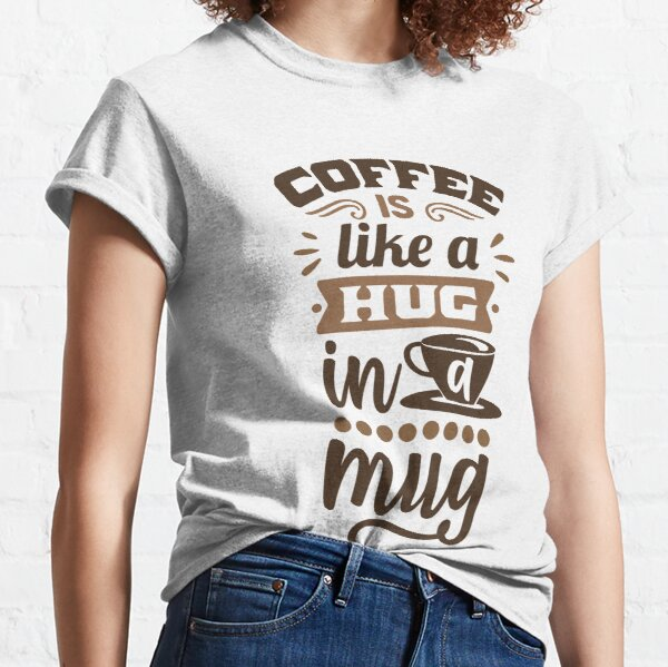 Coffee Is Like A Hug In A Mugs - coffee is all that i need Classic T-Shirt