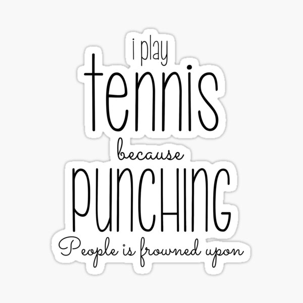 I Play Tennis Because Punching People Is Frowned Upon Sticker
