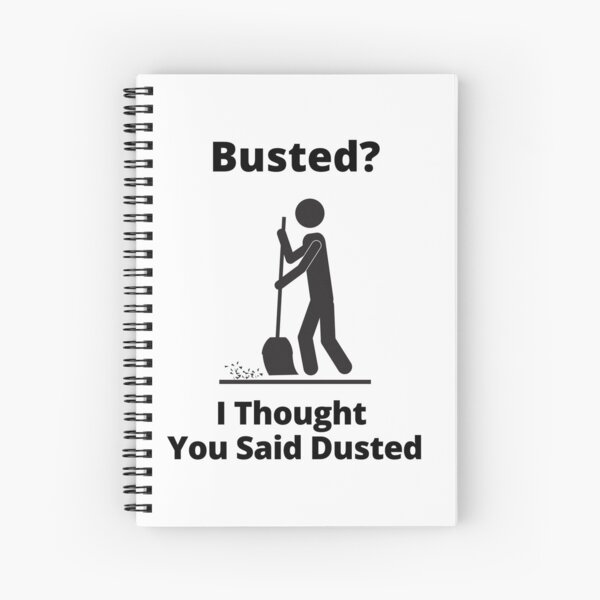 Busted? I Thought You Said Dusted Spiral Notebook