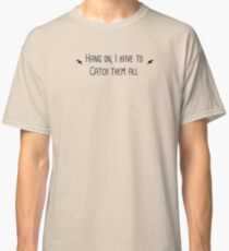 Hang on I Need to Catch Them All  Classic T-Shirt