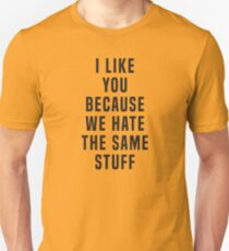 I like you because we hate the same stuff T-Shirt