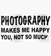 Photography makes me happy you, not so much! Poster
