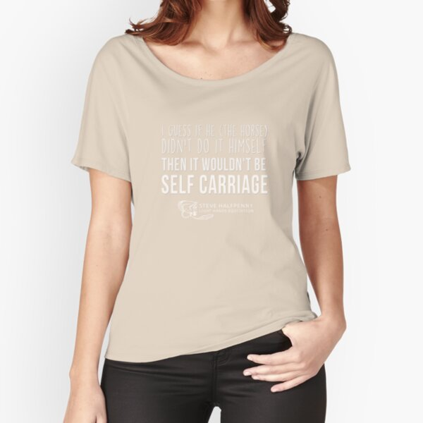 I guess if he (The Horse) Didn't do it himself Then it wouldn't be Self carriage t-shirt Relaxed Fit T-Shirt