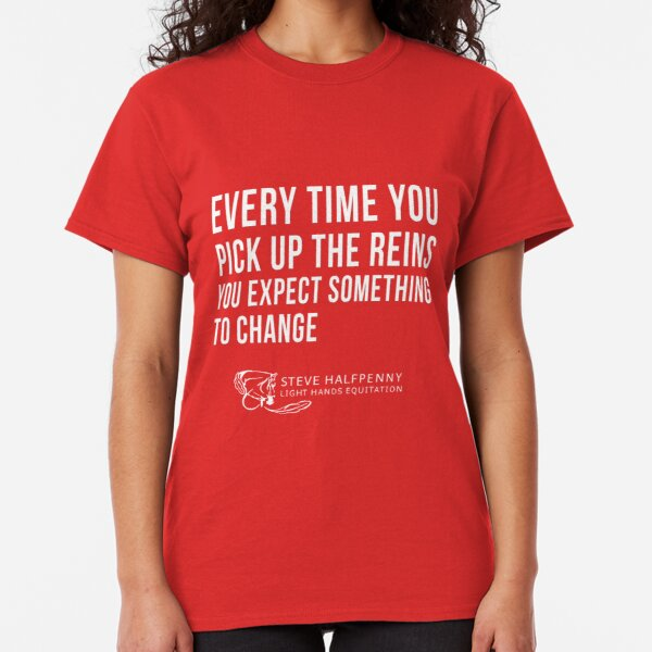 Every time you pick up the reins you expect something to change t-shirt Classic T-Shirt