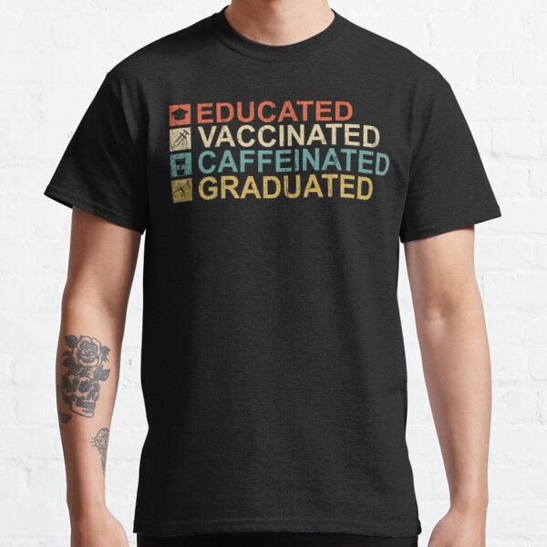 Educated Vaccinated Caffeinated Graduated Classic T-Shirt