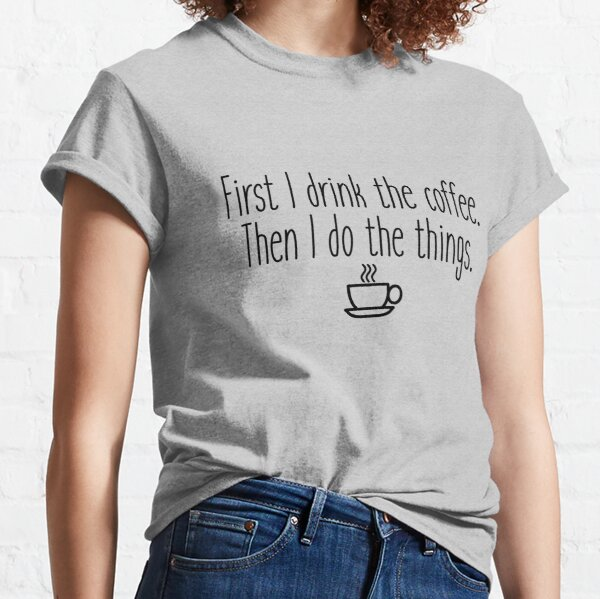 First I drink the coffee Classic T-Shirt