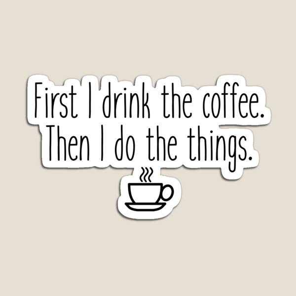 First I drink the coffee Magnet