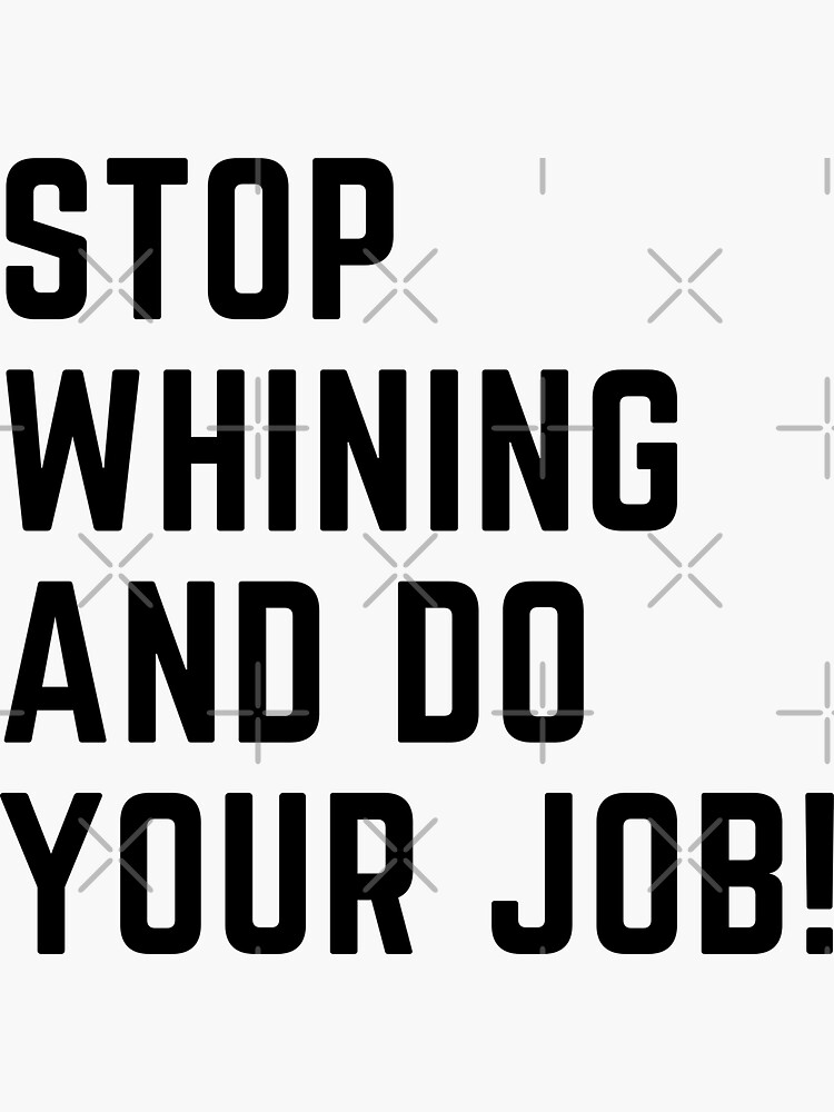 Stop whining and do your job! by ToddsTees1