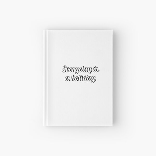 Everyday is a holiday  Hardcover Journal