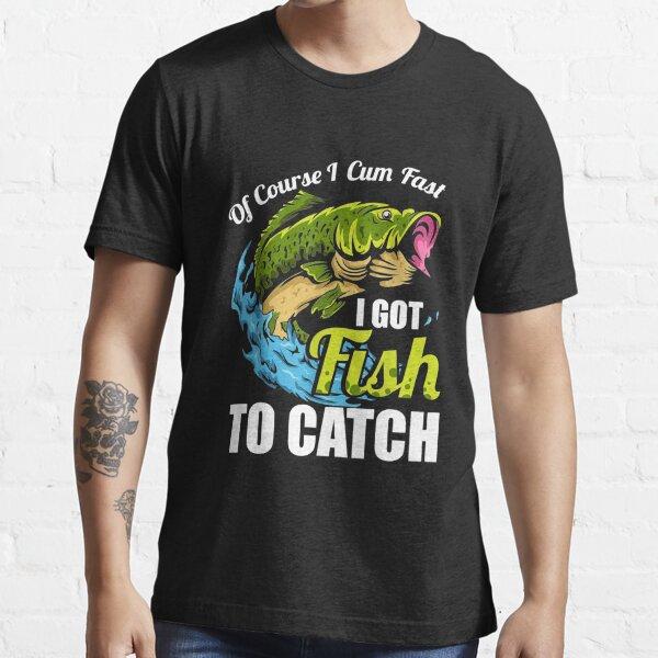 OF COURSE I CUM FAST I GOT FISH TO CATCH! Essential T-Shirt