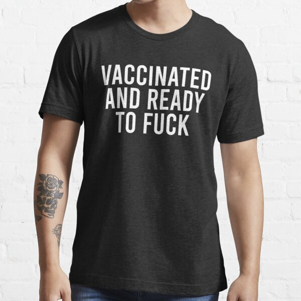 Vaccinated And Ready To Fuck Essential T-Shirt