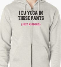 I Do Yoga In These Pants (Just Kidding) Zipped Hoodie