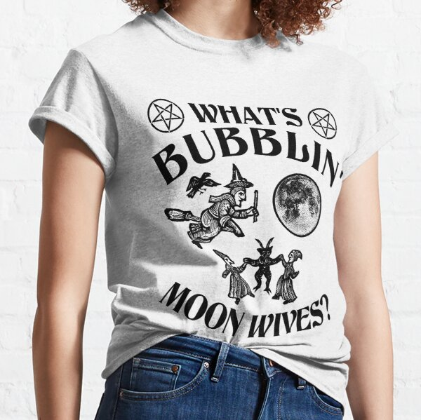 What's Bubblin' Moon Wives? Classic T-Shirt
