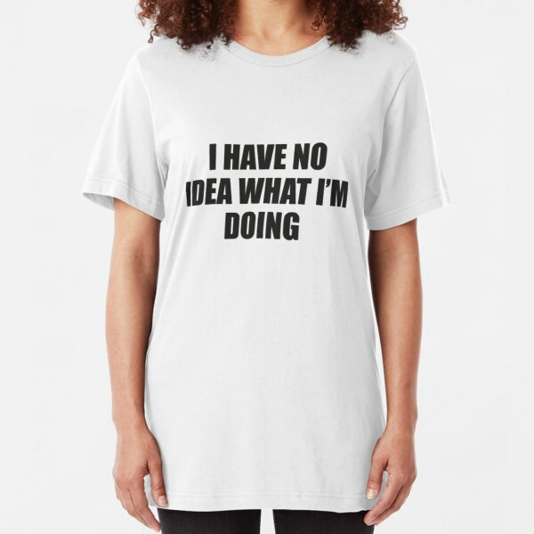 I Have No Idea What I'm Doing Slim Fit T-Shirt