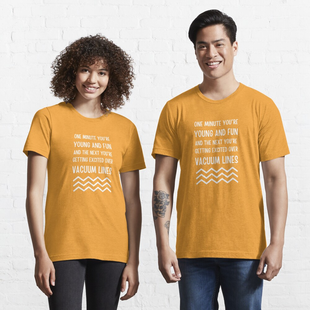 Young and Fun and Getting Excited Over Vacuum Lines Essential T-Shirt
