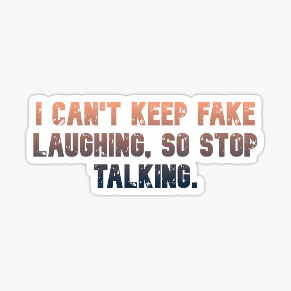 I can't keep fake laughing, so stop talking. Sticker