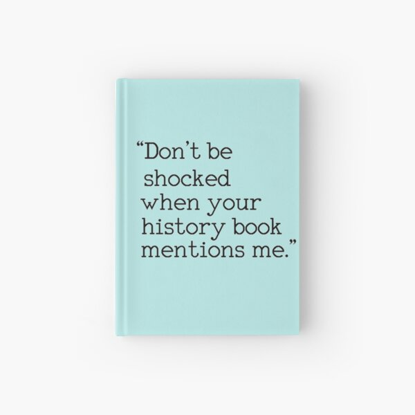 """""""Don't be shocked when your history book mentions me."""" Hardcover Journal"""