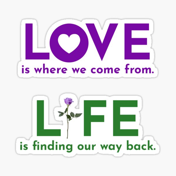 LOVE is where we come from. LIFE is finding our way back. Sticker