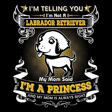 I'm Telling You I'm Not A Labrador Retriever My Mom Said I'm A Princess by carrollhentz