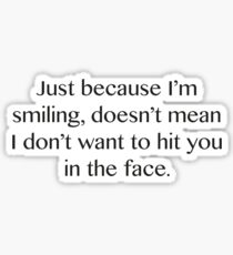 Just Because I'm Smiling, Doesn't Mean I Don't Want To Hit You In The Face. Sticker