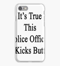 It's True This Police Officer Kicks Butt  iPhone Case/Skin