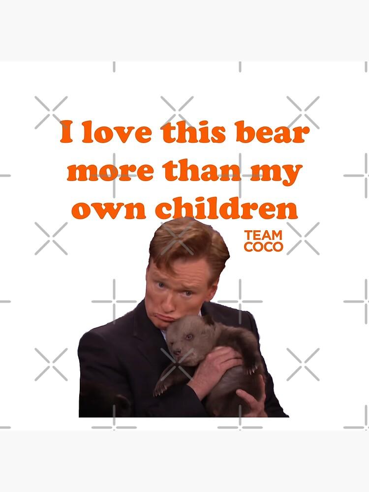 "CONAN O'BRIEN ""I LOVE THIS BEAR MORE THAN MY OWN CHILDREN"" by citrusapple"