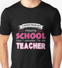 Teacher - I Often Think Of Skipping School Then I Remember I'm The Teacher T-Shirt